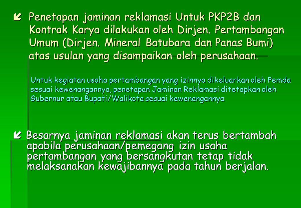  Penetapan jaminan reklamasi Untuk PKP2B dan Kontrak Karya dilakukan oleh Dirjen. Pertambangan Umum (Dirjen. Mineral Batubara dan Panas Bumi) atas us