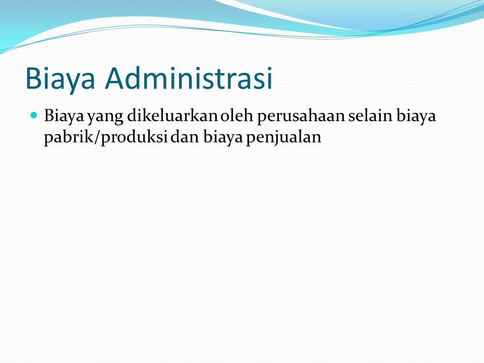 Biaya administrasi Gaji: direktur, manajer, karyawan selain karyawan di bagian produksi dan penjualan Biaya perjalanan selain yang dikeluarkan oleh bagian penjualan Asuransi Pembelian dan pemeliharaan alat-alat kantor Biaya-biaya lain selain biaya produksi dan biaya penjualan