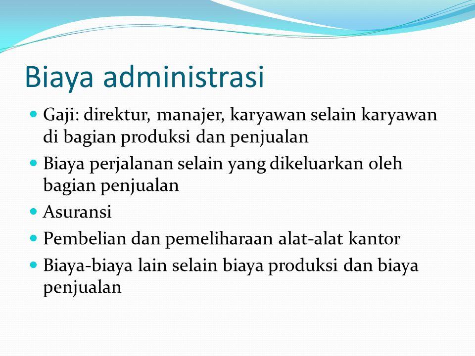 Biaya administrasi Gaji: direktur, manajer, karyawan selain karyawan di bagian produksi dan penjualan Biaya perjalanan selain yang dikeluarkan oleh ba