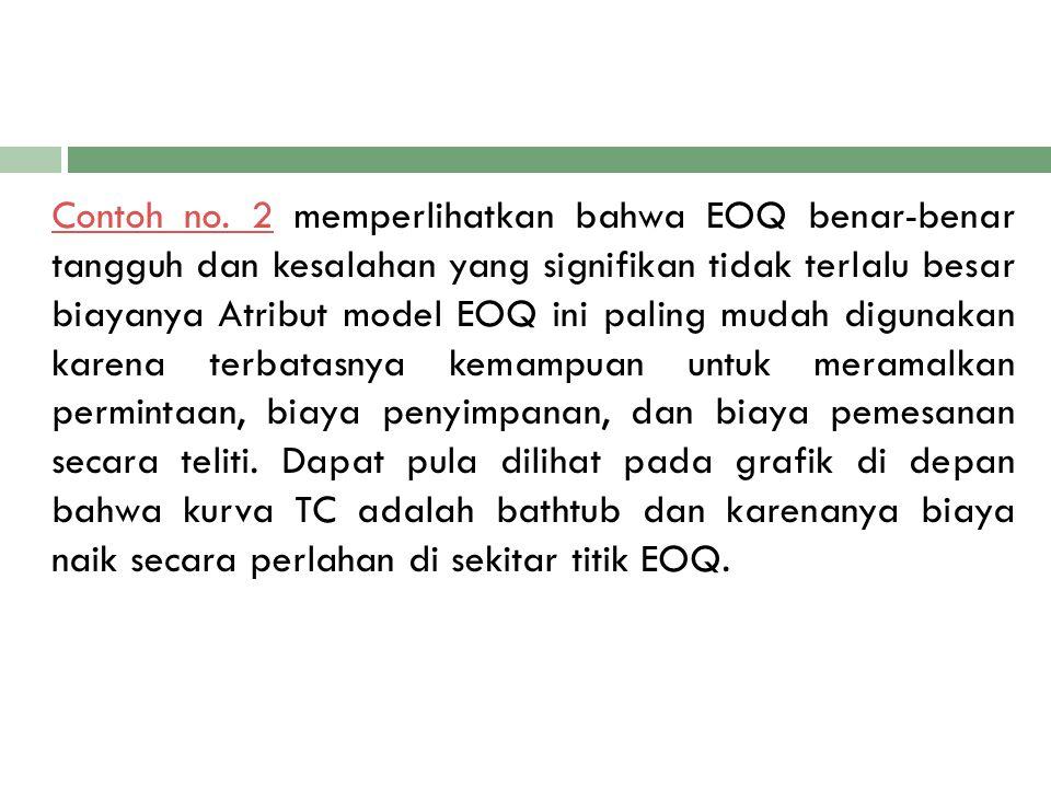 Contoh no. 2Contoh no. 2 memperlihatkan bahwa EOQ benar-benar tangguh dan kesalahan yang signifikan tidak terlalu besar biayanya Atribut model EOQ ini