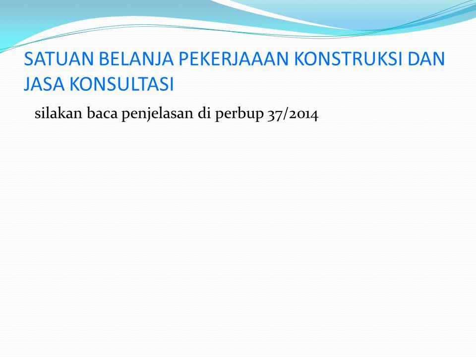 SATUAN BELANJA PEKERJAAAN KONSTRUKSI DAN JASA KONSULTASI silakan baca penjelasan di perbup 37/2014