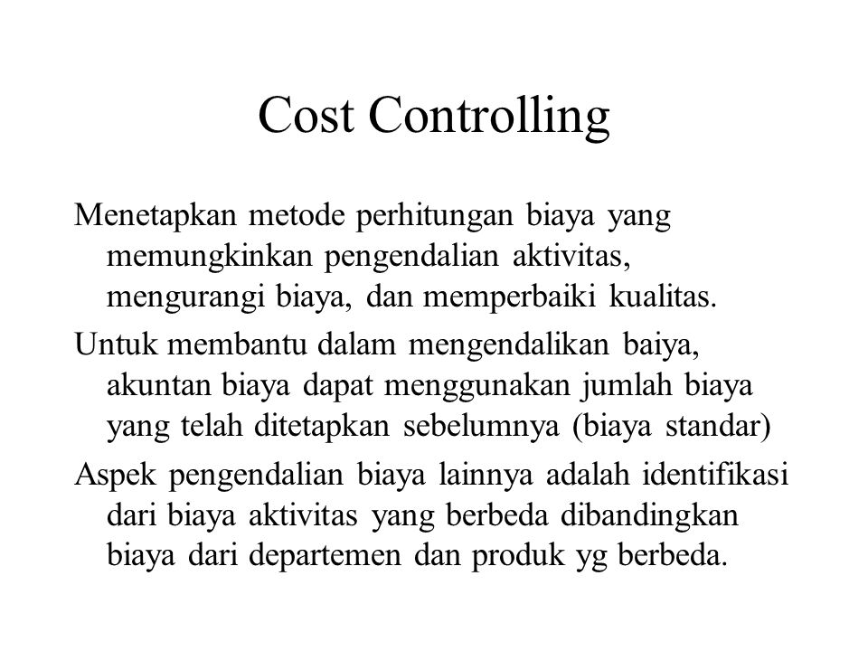 Cost Controlling Menetapkan metode perhitungan biaya yang memungkinkan pengendalian aktivitas, mengurangi biaya, dan memperbaiki kualitas.