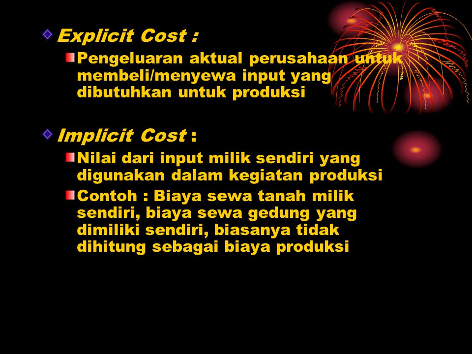 Explicit Cost : Pengeluaran aktual perusahaan untuk membeli/menyewa input yang dibutuhkan untuk produksi Implicit Cost : Nilai dari input milik sendiri yang digunakan dalam kegiatan produksi Contoh : Biaya sewa tanah milik sendiri, biaya sewa gedung yang dimiliki sendiri, biasanya tidak dihitung sebagai biaya produksi