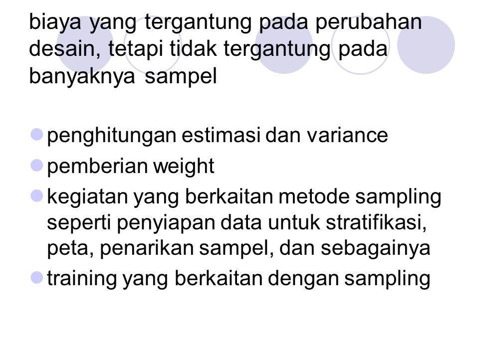 biaya yang tergantung pada perubahan desain, tetapi tidak tergantung pada banyaknya sampel penghitungan estimasi dan variance pemberian weight kegiatan yang berkaitan metode sampling seperti penyiapan data untuk stratifikasi, peta, penarikan sampel, dan sebagainya training yang berkaitan dengan sampling