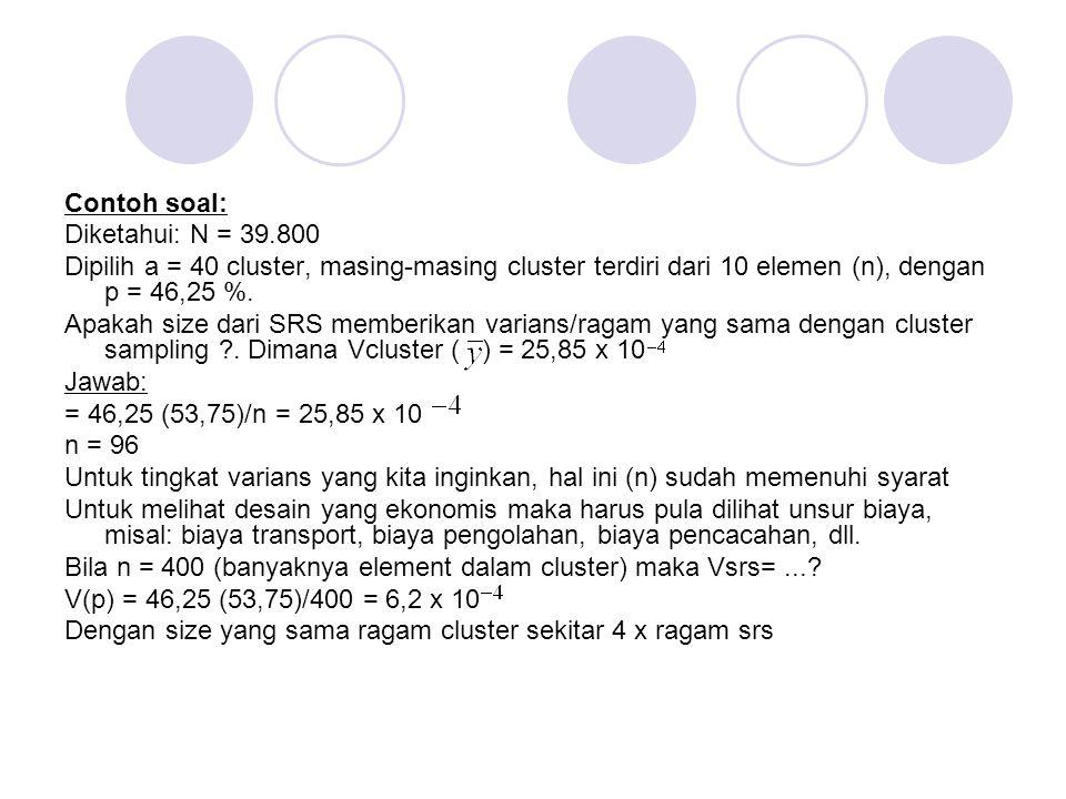 Contoh soal: Diketahui: N = 39.800 Dipilih a = 40 cluster, masing-masing cluster terdiri dari 10 elemen (n), dengan p = 46,25 %.