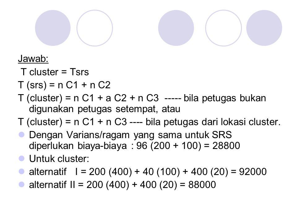 Jawab: T cluster = Tsrs T (srs) = n C1 + n C2 T (cluster) = n C1 + a C2 + n C3 ----- bila petugas bukan digunakan petugas setempat, atau T (cluster) = n C1 + n C3 ---- bila petugas dari lokasi cluster.