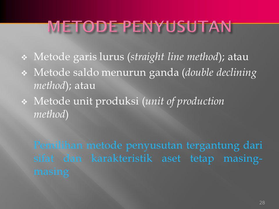  Metode garis lurus ( straight line method ); atau  Metode saldo menurun ganda ( double declining method ); atau  Metode unit produksi ( unit of production method ) Pemilihan metode penyusutan tergantung dari sifat dan karakteristik aset tetap masing- masing 28