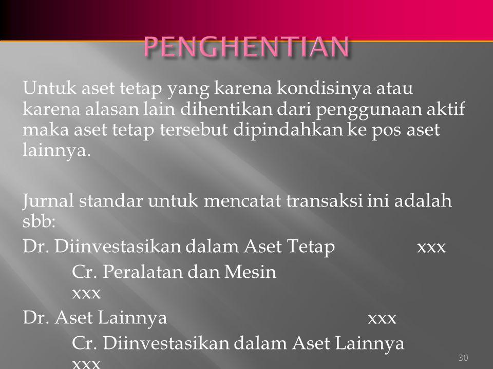 Untuk aset tetap yang karena kondisinya atau karena alasan lain dihentikan dari penggunaan aktif maka aset tetap tersebut dipindahkan ke pos aset lainnya.