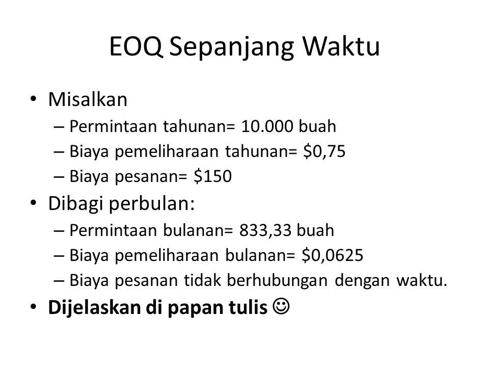 Asumsi Model EOQ Permintaan untuk persediaan dikatahui dengan pasti dan konstan sepanjang waktu Ketika persediaan=0, pesanan segera dilakukan dan persediaan langsung diterima.