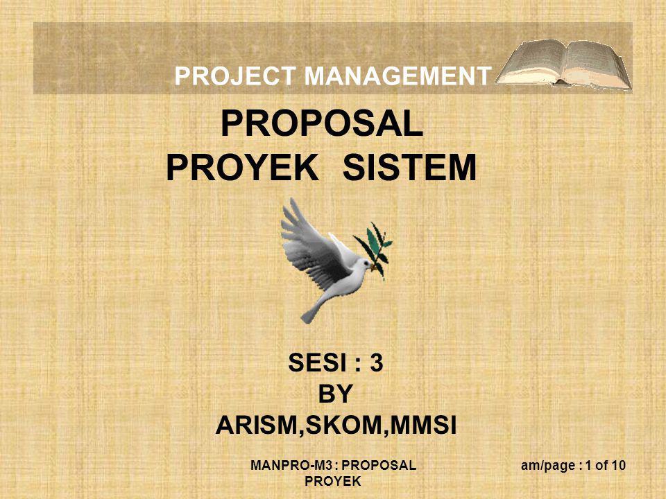 PROJECT MANAGEMENT MANPRO-M3 : PROPOSAL PROYEK am/page : 2 of 10 Pokok-pokok Bahasan Dalam Penyusunan Proposal Pengembangan Proyek SI : (1) Latar belakang pengembangan proyek SI; (2) Ruang lingkup poyek sistem : (a) meneliti prosedur, input dan output yang berkaitan dengan : (b) perencanaan dan pengendalian; (c) menganalisis operasi, perencanaan, dan pengendalian; (d) mendesain SI yang mendukung operasi, perencanaan, dan (e) pengendalian; (f) mengintegrasikan usulan SI dengan SI yang ada; (g) membuat program usulan SI; (h) menerapkan dan menguji SI yang diusulkan hingga dapat (i) dioperasikan dengan memuaskan;