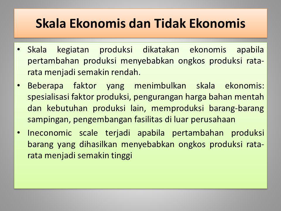 Skala Ekonomis dan Tidak Ekonomis Skala kegiatan produksi dikatakan ekonomis apabila pertambahan produksi menyebabkan ongkos produksi rata- rata menja