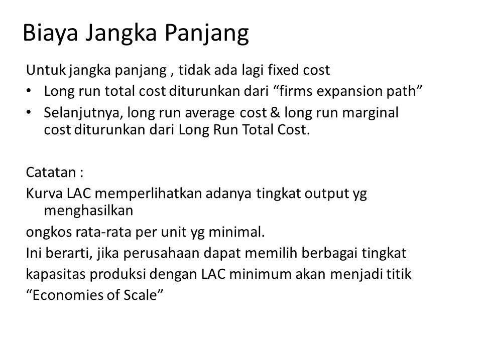 Biaya Jangka Panjang Untuk jangka panjang, tidak ada lagi fixed cost Long run total cost diturunkan dari firms expansion path Selanjutnya, long run average cost & long run marginal cost diturunkan dari Long Run Total Cost.