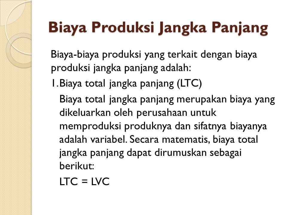 Biaya Produksi Jangka Panjang Biaya-biaya produksi yang terkait dengan biaya produksi jangka panjang adalah: 1.Biaya total jangka panjang (LTC) Biaya total jangka panjang merupakan biaya yang dikeluarkan oleh perusahaan untuk memproduksi produknya dan sifatnya biayanya adalah variabel.