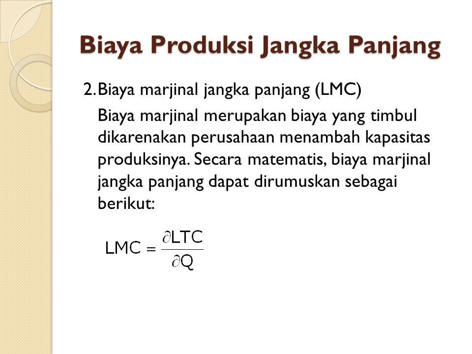 Biaya Produksi Jangka Panjang 2.Biaya marjinal jangka panjang (LMC) Biaya marjinal merupakan biaya yang timbul dikarenakan perusahaan menambah kapasitas produksinya.