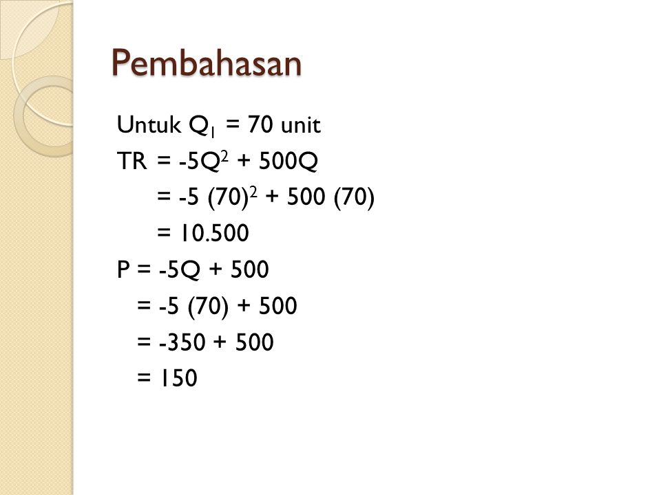 Pembahasan Untuk Q 1 = 70 unit TR = -5Q 2 + 500Q = -5 (70) 2 + 500 (70) = 10.500 P = -5Q + 500 = -5 (70) + 500 = -350 + 500 = 150