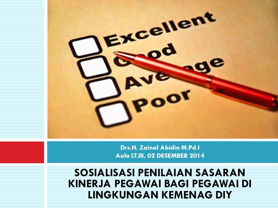 SOSIALISASI PENILAIAN SASARAN KINERJA PEGAWAI BAGI PEGAWAI DI LINGKUNGAN KEMENAG DIY Drs.H. Zainal Abidin M.Pd.I Aula LT.III, 02 DESEMBER 2014