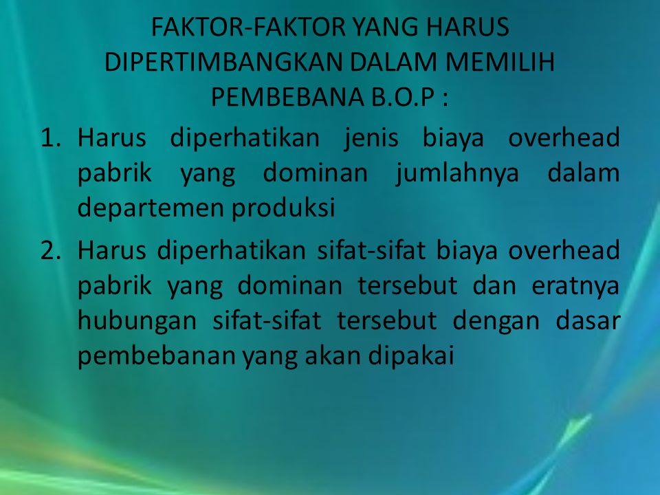 FAKTOR-FAKTOR YANG HARUS DIPERTIMBANGKAN DALAM MEMILIH PEMBEBANA B.O.P : 1.Harus diperhatikan jenis biaya overhead pabrik yang dominan jumlahnya dalam