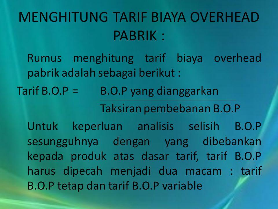 MENGHITUNG TARIF BIAYA OVERHEAD PABRIK : Rumus menghitung tarif biaya overhead pabrik adalah sebagai berikut : Tarif B.O.P =B.O.P yang dianggarkan Tak