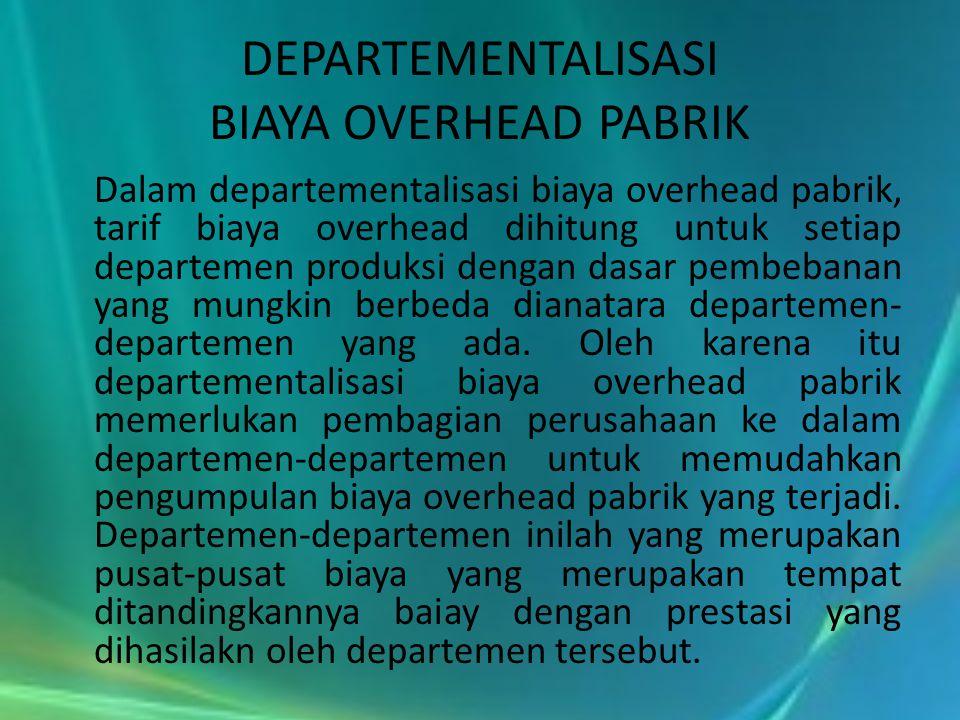 DEPARTEMENTALISASI BIAYA OVERHEAD PABRIK Dalam departementalisasi biaya overhead pabrik, tarif biaya overhead dihitung untuk setiap departemen produks