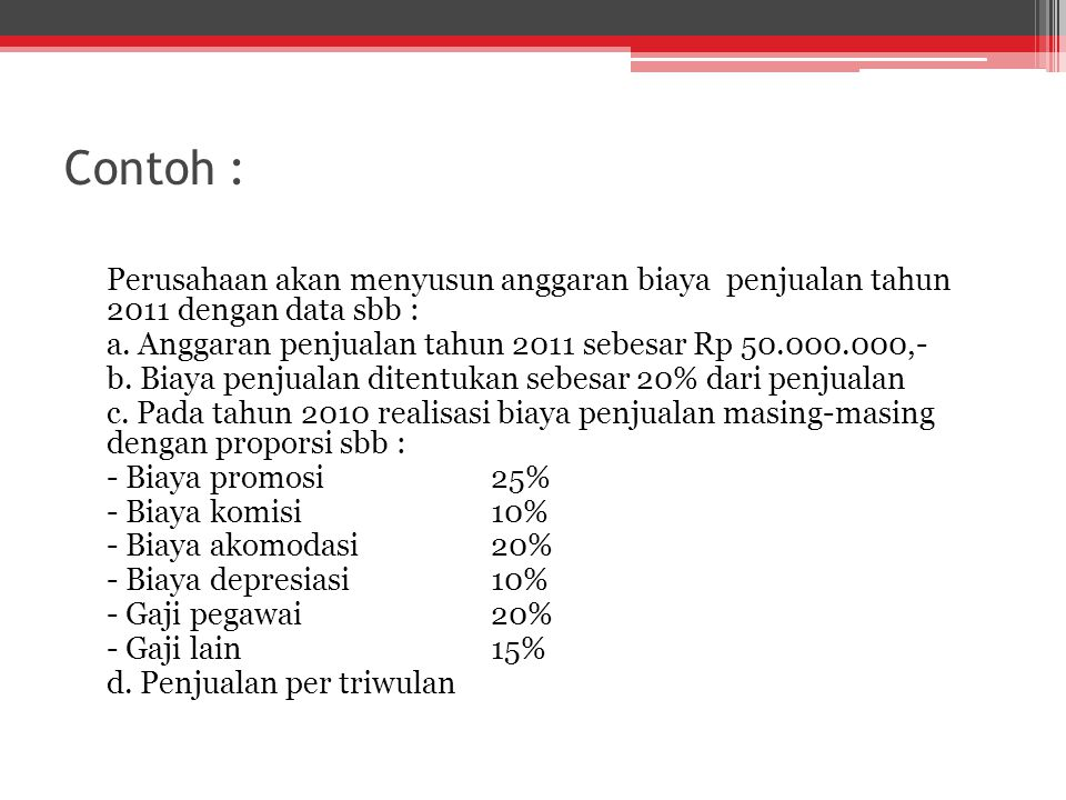 Contoh : Perusahaan akan menyusun anggaran biaya penjualan tahun 2011 dengan data sbb : a. Anggaran penjualan tahun 2011 sebesar Rp 50.000.000,- b. Bi