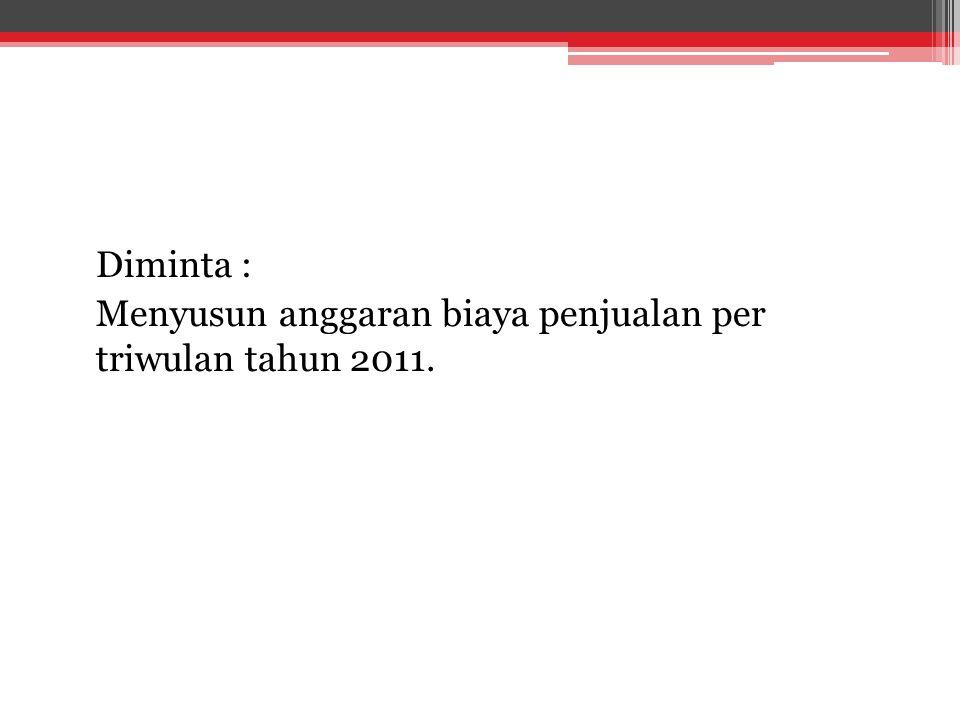 Diminta : Menyusun anggaran biaya penjualan per triwulan tahun 2011.