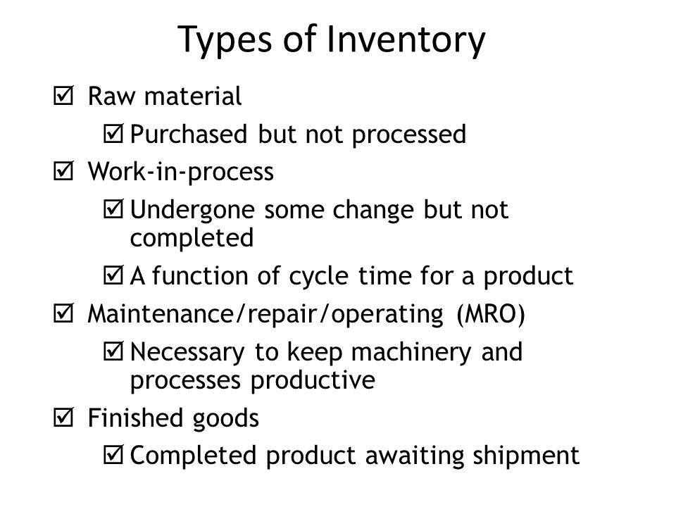 Types of Inventory  Raw material  Purchased but not processed  Work-in-process  Undergone some change but not completed  A function of cycle time