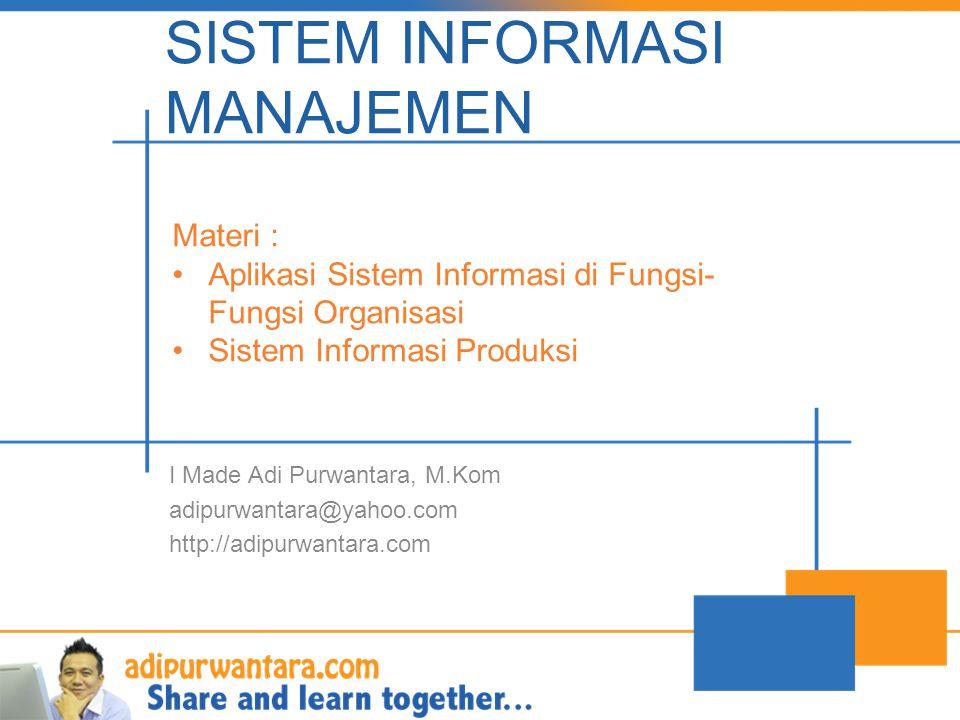 SISTEM INFORMASI MANAJEMEN I Made Adi Purwantara, M.Kom adipurwantara@yahoo.com http://adipurwantara.com Materi : Aplikasi Sistem Informasi di Fungsi- Fungsi Organisasi Sistem Informasi Produksi