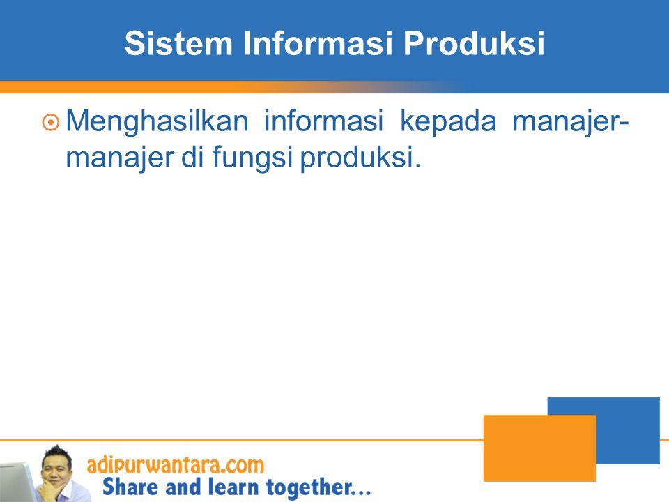 Sistem Informasi Produksi  Menghasilkan informasi kepada manajer- manajer di fungsi produksi.
