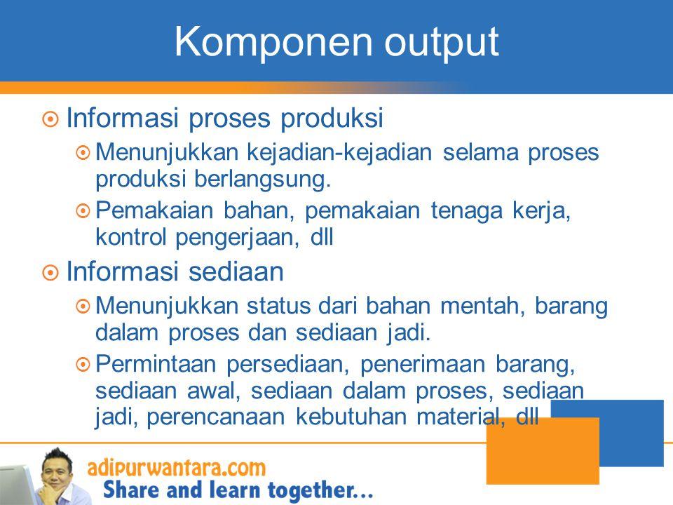 Komponen output  Informasi proses produksi  Menunjukkan kejadian-kejadian selama proses produksi berlangsung.