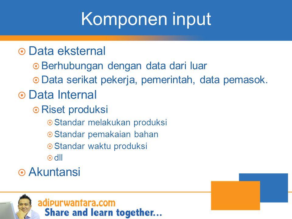Komponen input  Data eksternal  Berhubungan dengan data dari luar  Data serikat pekerja, pemerintah, data pemasok.