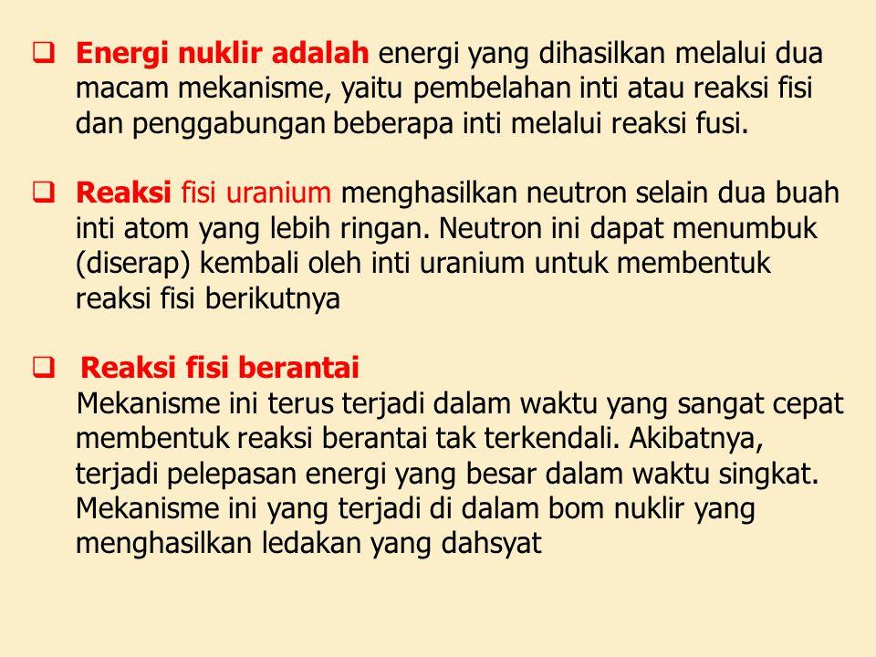  Energi nuklir adalah energi yang dihasilkan melalui dua macam mekanisme, yaitu pembelahan inti atau reaksi fisi dan penggabungan beberapa inti melal
