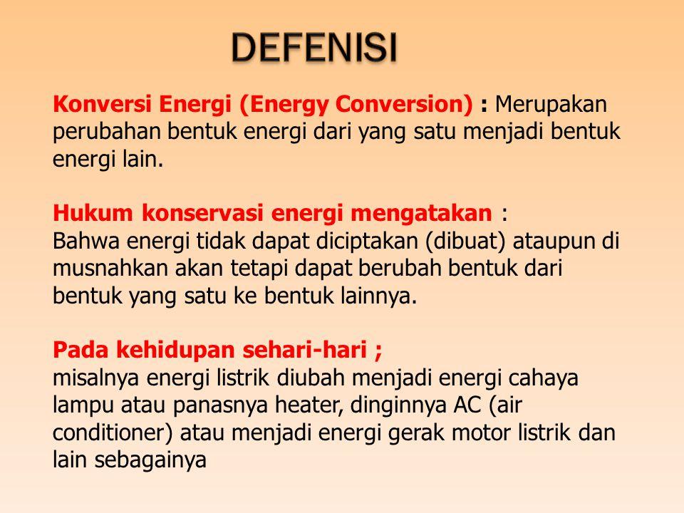 Konversi Energi (Energy Conversion) : Merupakan perubahan bentuk energi dari yang satu menjadi bentuk energi lain. Hukum konservasi energi mengatakan