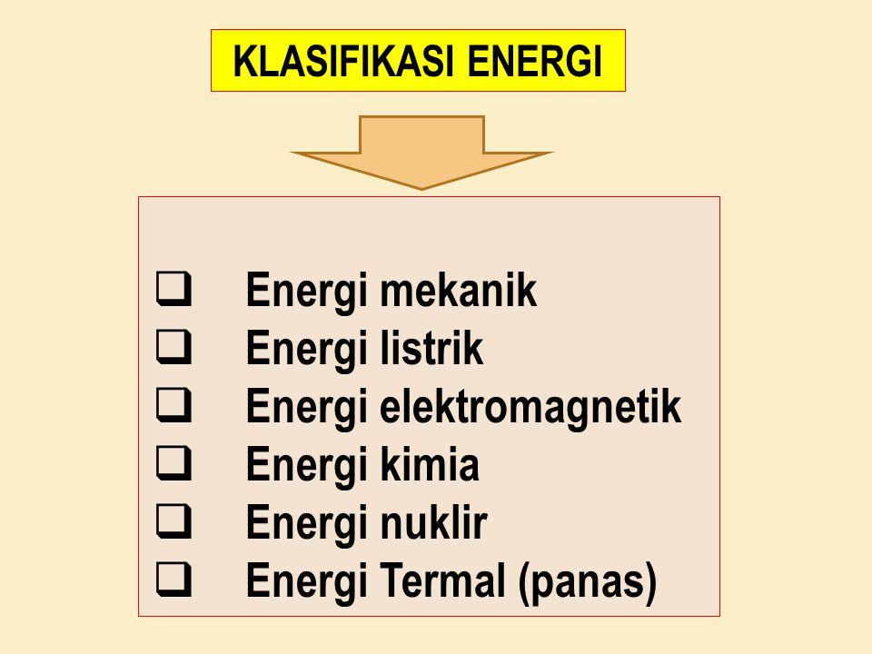  Energi mekanik  Energi listrik  Energi elektromagnetik  Energi kimia  Energi nuklir  Energi Termal (panas) KLASIFIKASI ENERGI