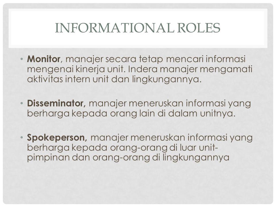 INFORMATIONAL ROLES Monitor, manajer secara tetap mencari informasi mengenai kinerja unit. Indera manajer mengamati aktivitas intern unit dan lingkung