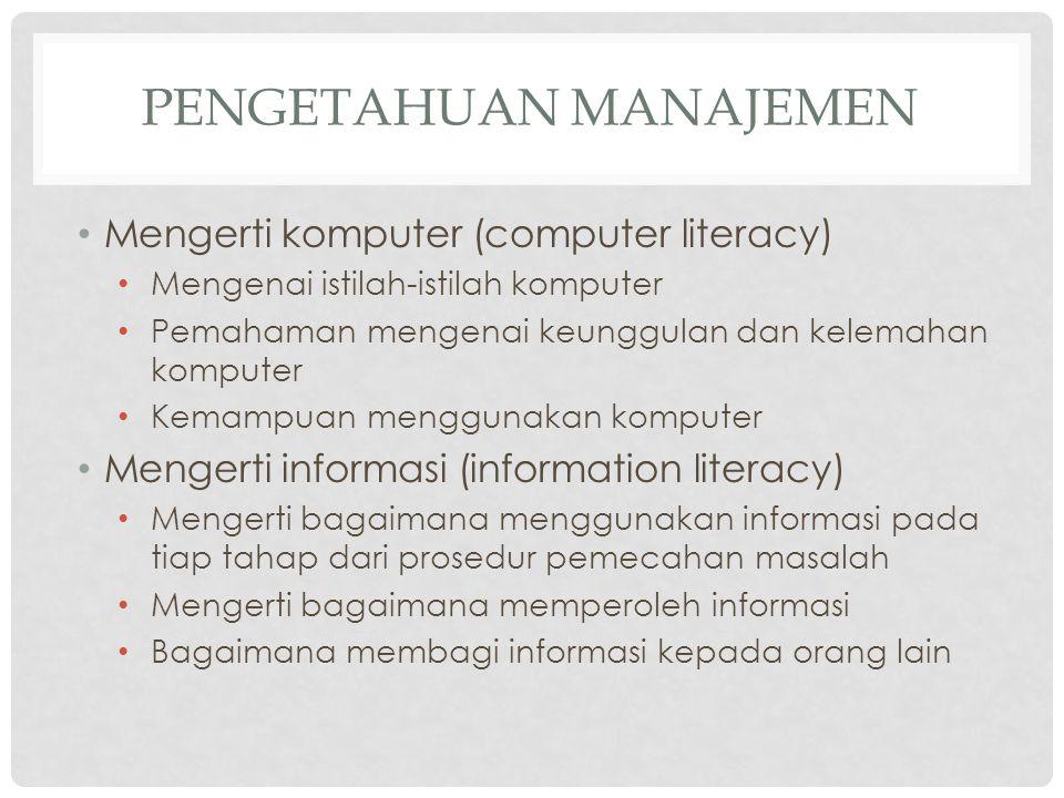 PENGETAHUAN MANAJEMEN Mengerti komputer (computer literacy) Mengenai istilah-istilah komputer Pemahaman mengenai keunggulan dan kelemahan komputer Kem