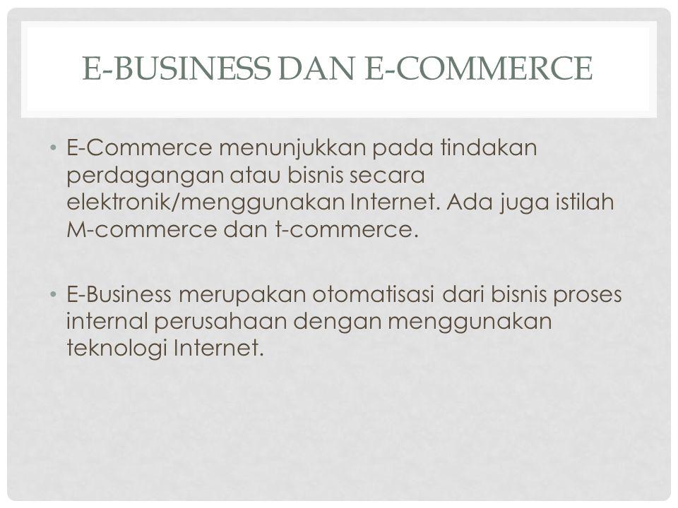 E-BUSINESS DAN E-COMMERCE E-Commerce menunjukkan pada tindakan perdagangan atau bisnis secara elektronik/menggunakan Internet. Ada juga istilah M-comm
