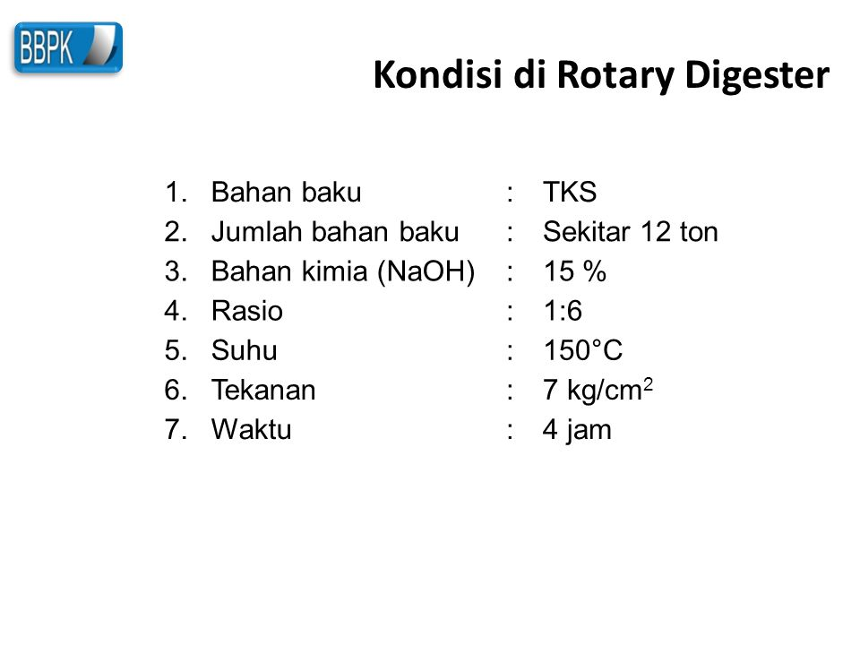 Kondisi di Rotary Digester 1.Bahan baku:TKS 2.Jumlah bahan baku:Sekitar 12 ton 3.Bahan kimia (NaOH):15 % 4.Rasio:1:6 5.Suhu:150°C 6.Tekanan:7 kg/cm 2