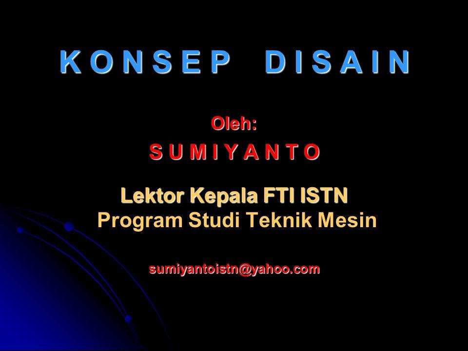 K O N S E P D I S A I N Oleh: S U M I Y A N T O Lektor Kepala FTI ISTN Lektor Kepala FTI ISTN Program Studi Teknik Mesin sumiyantoistn@yahoo.com