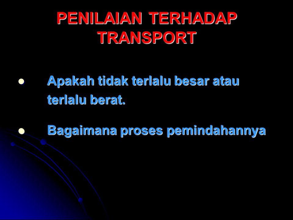 PENILAIAN TERHADAP TRANSPORT Apakah tidak terlalu besar atau Apakah tidak terlalu besar atau terlalu berat.