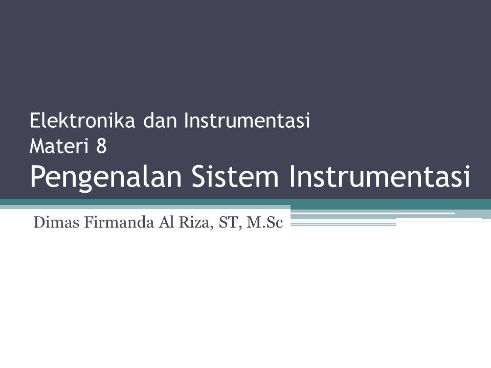 Elektronika dan Instrumentasi Materi 8 Pengenalan Sistem Instrumentasi Dimas Firmanda Al Riza, ST, M.Sc
