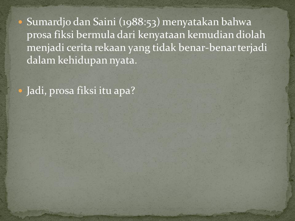 Sumardjo dan Saini (1988:53) menyatakan bahwa prosa fiksi bermula dari kenyataan kemudian diolah menjadi cerita rekaan yang tidak benar-benar terjadi