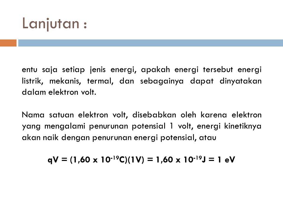 Lanjutan : entu saja setiap jenis energi, apakah energi tersebut energi listrik, mekanis, termal, dan sebagainya dapat dinyatakan dalam elektron volt.