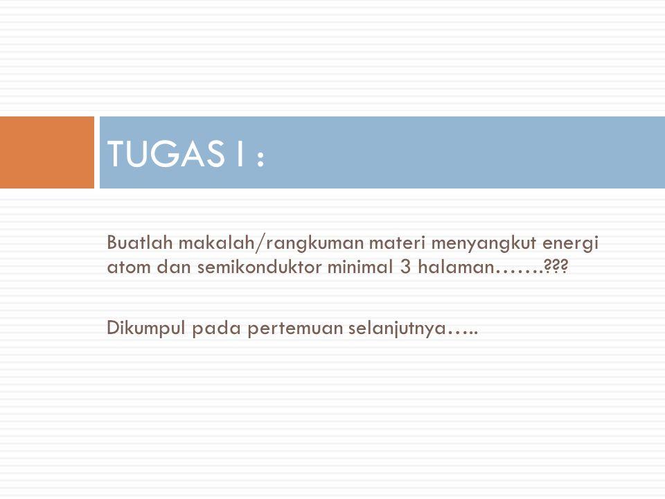Buatlah makalah/rangkuman materi menyangkut energi atom dan semikonduktor minimal 3 halaman…….??.