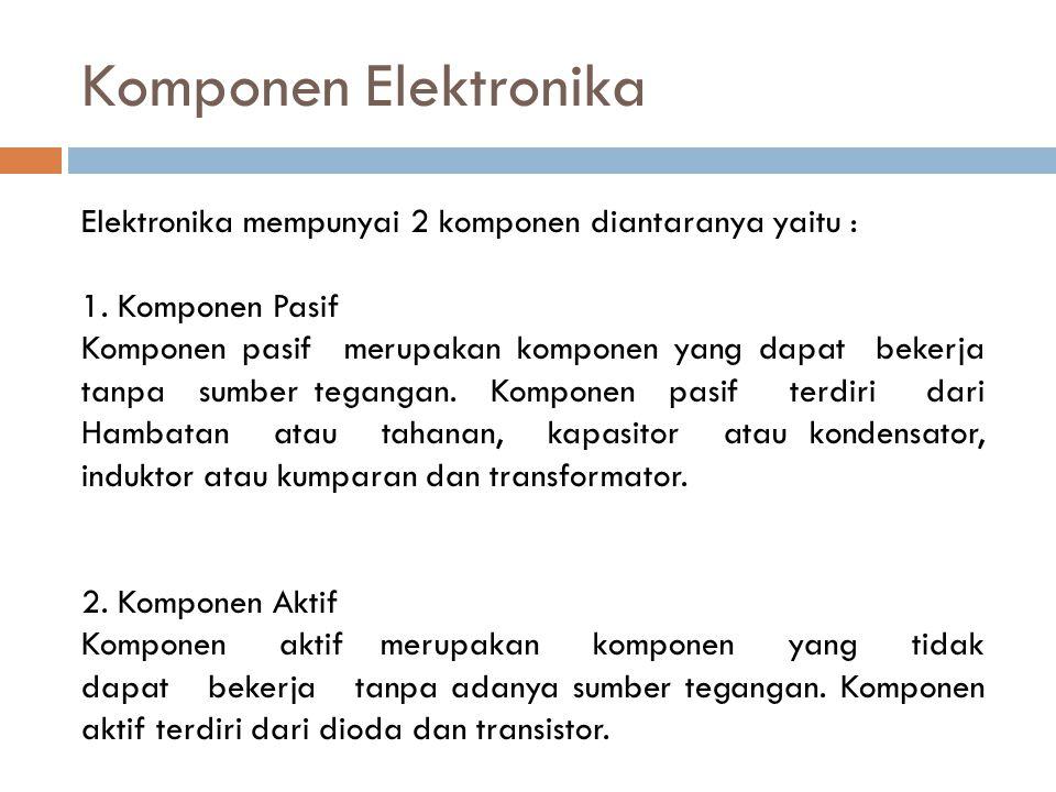 Komponen Elektronika Elektronika mempunyai 2 komponen diantaranya yaitu : 1. Komponen Pasif Komponen pasif merupakan komponen yang dapat bekerja tanpa