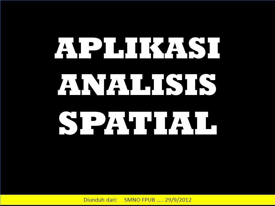 APLIKASI ANALISIS SPATIAL Diunduh dari: SMNO FPUB ….. 29/9/2012