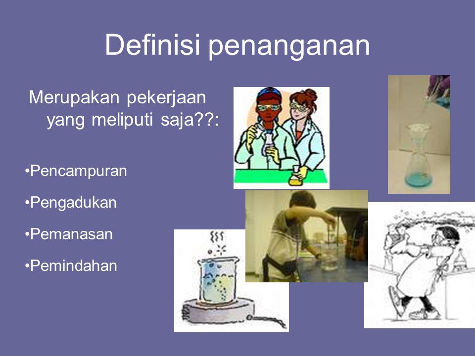 Definisi penanganan Merupakan pekerjaan yang meliputi saja??: Pencampuran Pengadukan Pemanasan Pemindahan