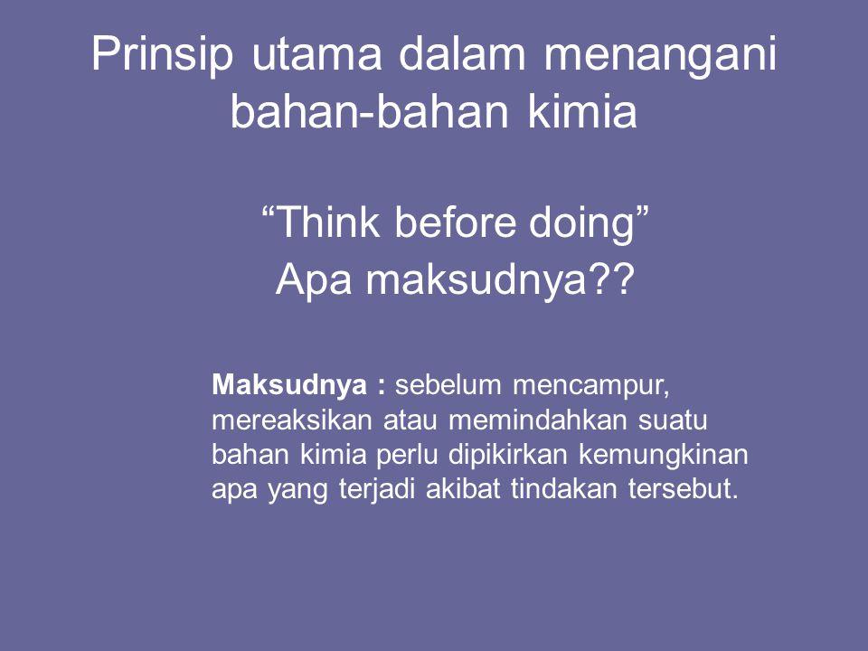 """Prinsip utama dalam menangani bahan-bahan kimia """"Think before doing"""" Apa maksudnya?? Maksudnya : sebelum mencampur, mereaksikan atau memindahkan suatu"""