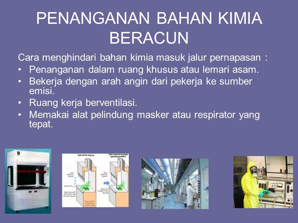 PENANGANAN BAHAN KIMIA BERACUN Cara menghindari bahan kimia masuk jalur pernapasan : Penanganan dalam ruang khusus atau lemari asam. Bekerja dengan ar