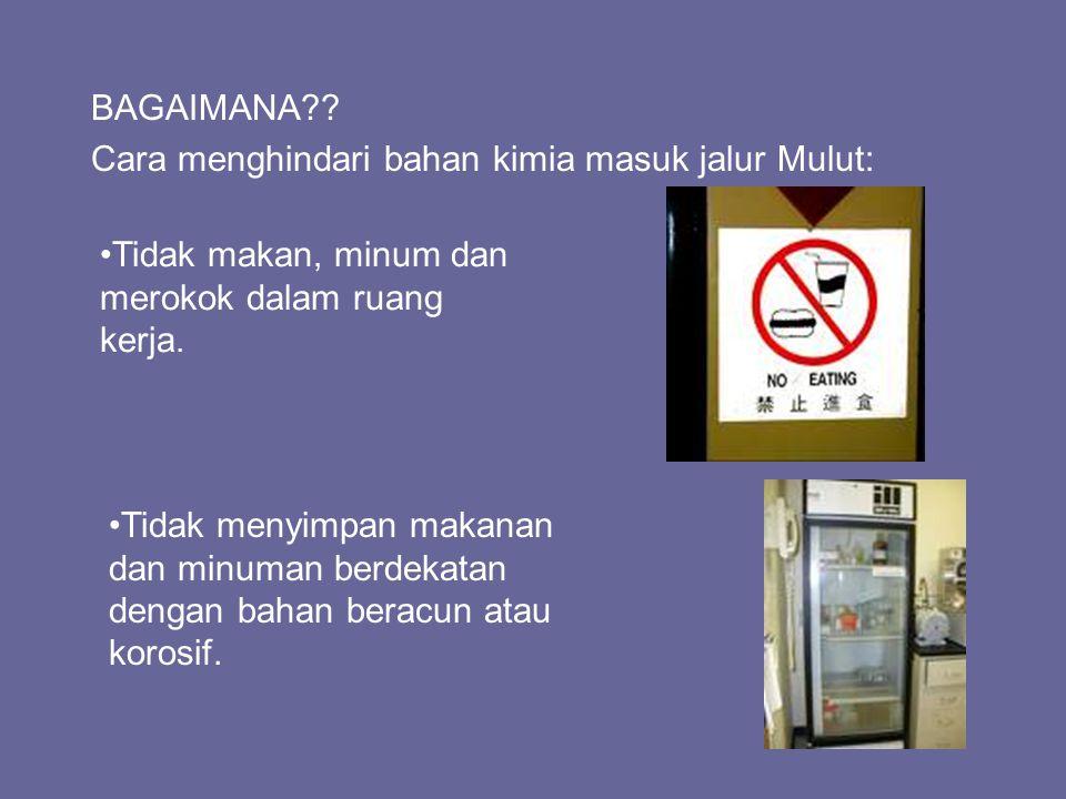 BAGAIMANA?? Cara menghindari bahan kimia masuk jalur Mulut: Tidak makan, minum dan merokok dalam ruang kerja. Tidak menyimpan makanan dan minuman berd
