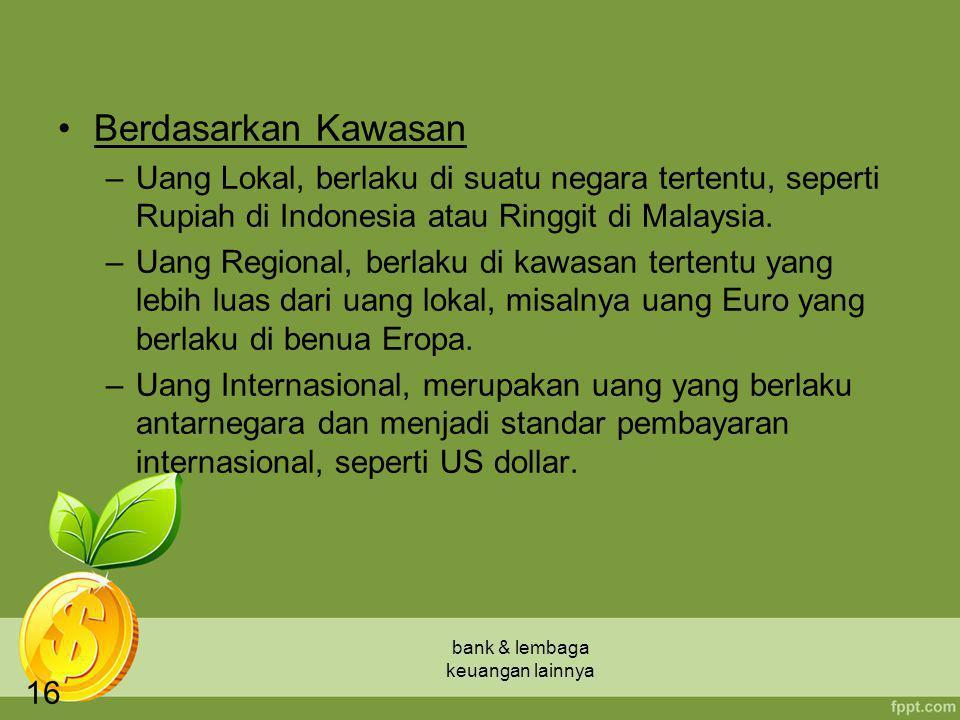 bank & lembaga keuangan lainnya 16 Berdasarkan Kawasan –Uang Lokal, berlaku di suatu negara tertentu, seperti Rupiah di Indonesia atau Ringgit di Mala